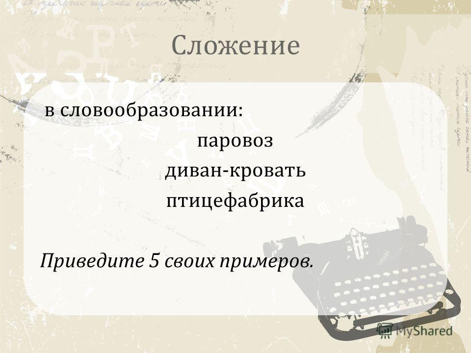 Сложение в словообразовании: паровоз диван-кровать птицефабрика Приведите 5 своих примеров.