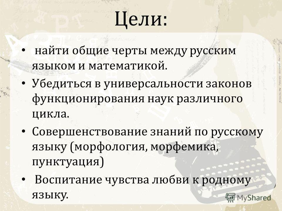 Цели: найти общие черты между русским языком и математикой. Убедиться в универсальности законов функционирования наук различного цикла. Совершенствование знаний по русскому языку (морфология, морфемика, пунктуация) Воспитание чувства любви к родному