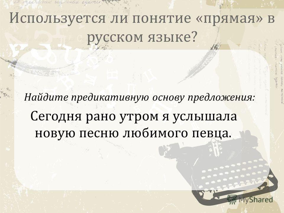 Используется ли понятие «прямая» в русском языке? Найдите предикативную основу предложения: Сегодня рано утром я услышала новую песню любимого певца.