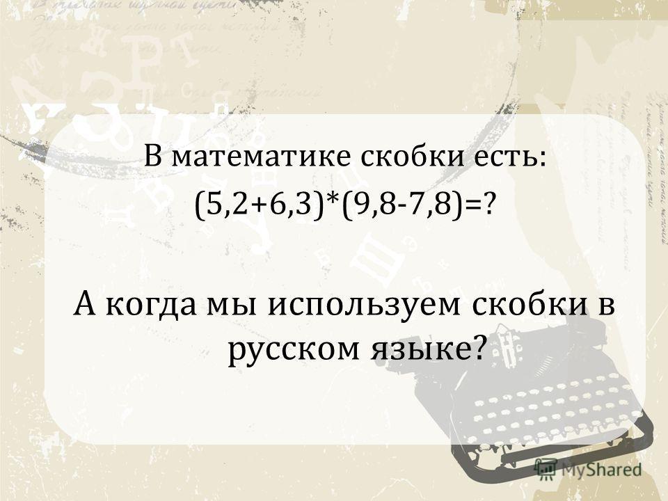 В математике скобки есть: (5,2+6,3)*(9,8-7,8)=? А когда мы используем скобки в русском языке?