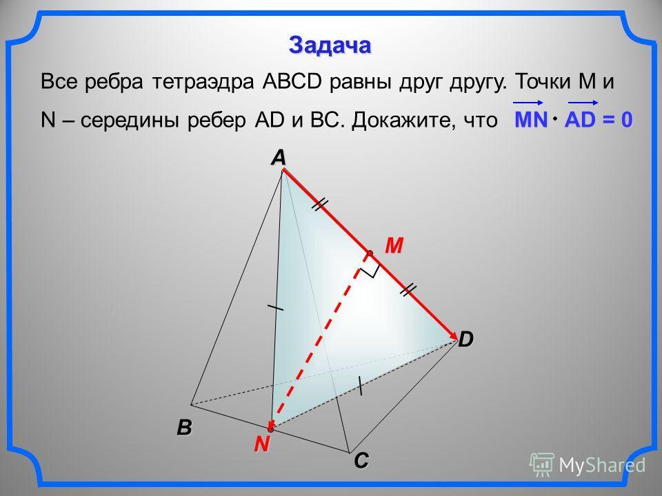 Все ребра тетраэдра АВСD равны друг другу. Точки М и N – середины ребер АD и ВС. Докажите, что MN AD = 0 B C N A D M Задача