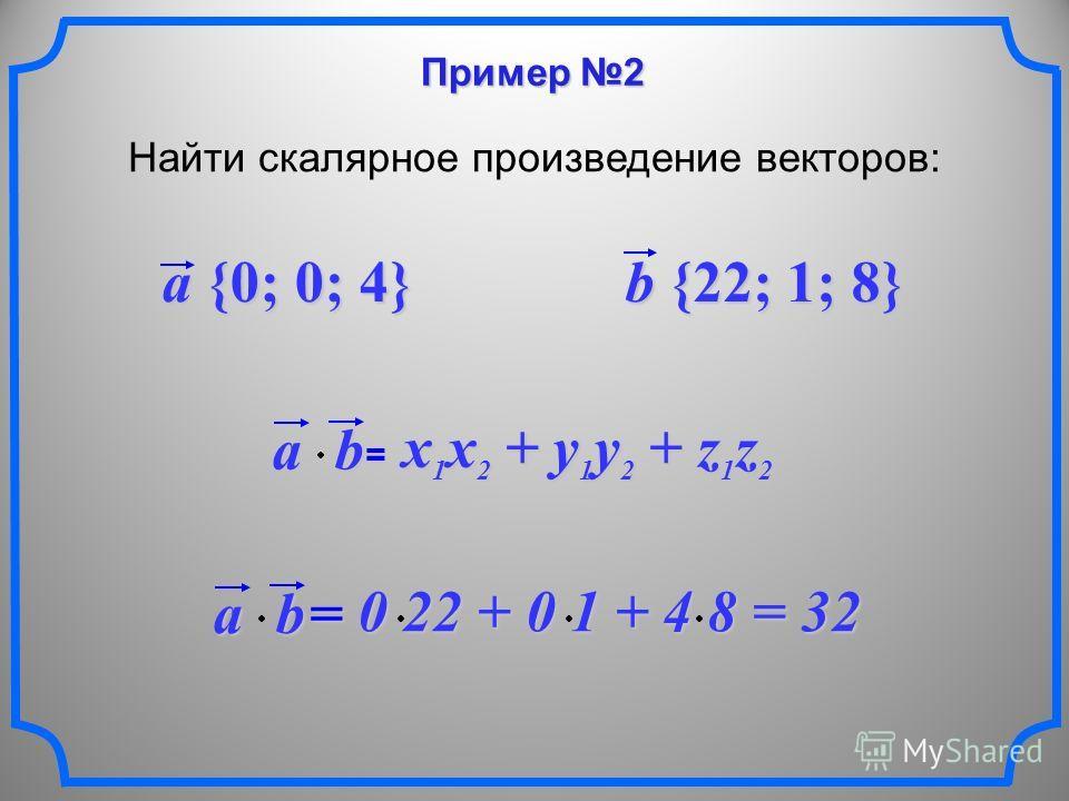 Пример 2 Найти скалярное произведение векторов: a {0; 0; 4} b {22; 1; 8} ab = x 1 x 2 + y 1 y 2 + z 1 z 2 ab = 0 22 + 0 1 + 4 8 = 32 0 22 + 0 1 + 4 8 = 32