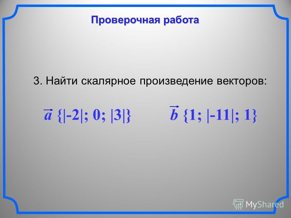 Проверочная работа 3. Найти скалярное произведение векторов: a {|-2|; 0; |3|} b {1; |-11|; 1}