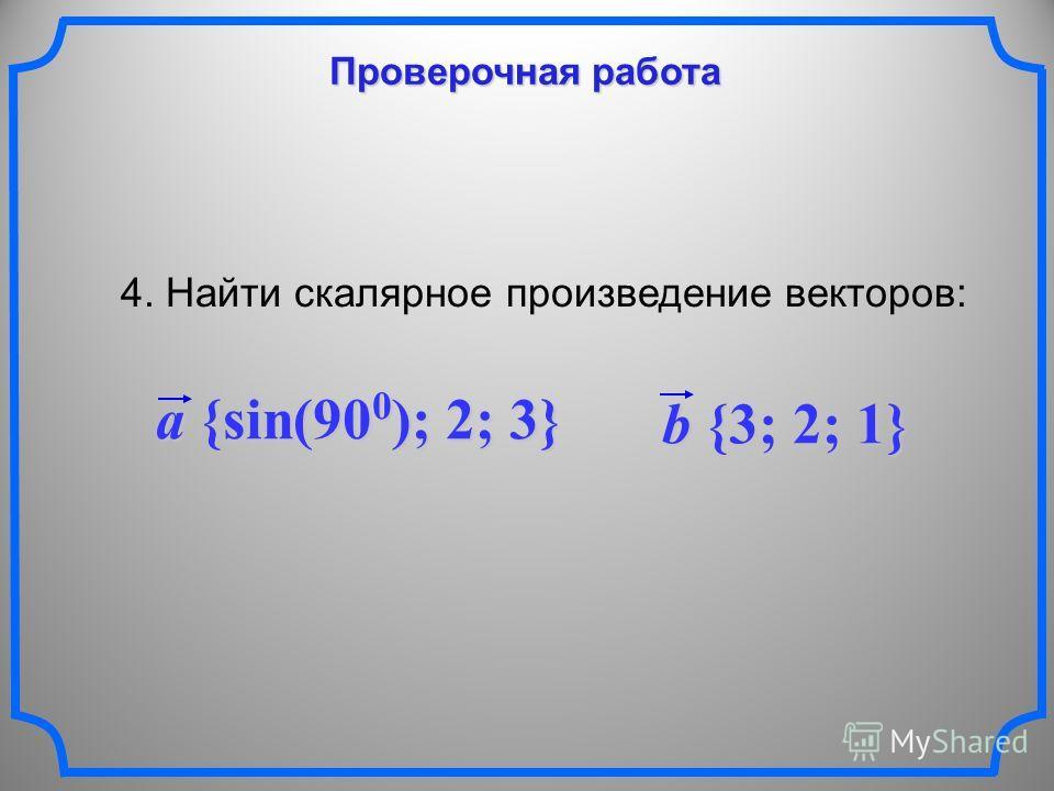 Проверочная работа 4. Найти скалярное произведение векторов: a {sin(90 0 ); 2; 3} b {3; 2; 1}