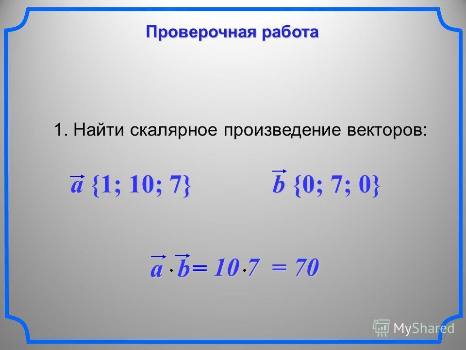 Проверочная работа 1. Найти скалярное произведение векторов: a {1; 10; 7} b {0; 7; 0} ab = 10 7 = 70 10 7 = 70