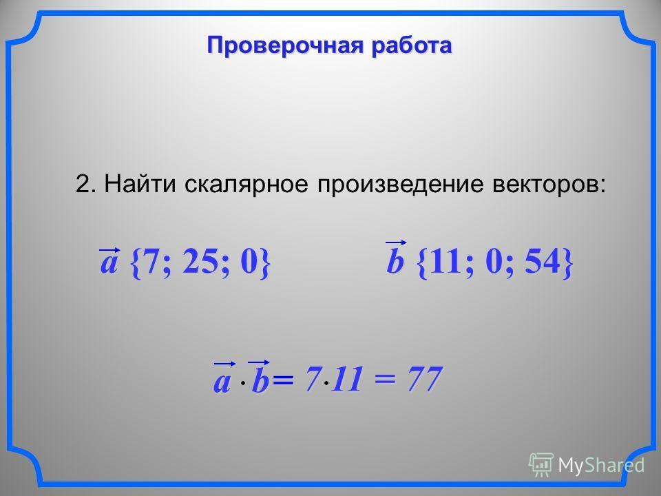 Проверочная работа 2. Найти скалярное произведение векторов: a {7; 25; 0} b {11; 0; 54} ab = 7 11 = 77 7 11 = 77