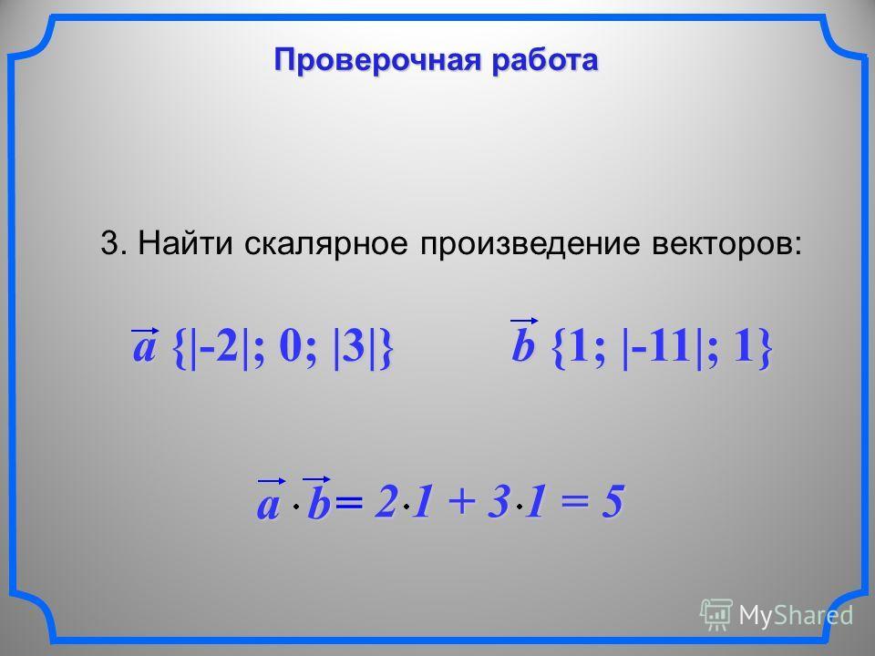 Проверочная работа 3. Найти скалярное произведение векторов: a {|-2|; 0; |3|} b {1; |-11|; 1} ab = 2 1 + 3 1 = 5 2 1 + 3 1 = 5