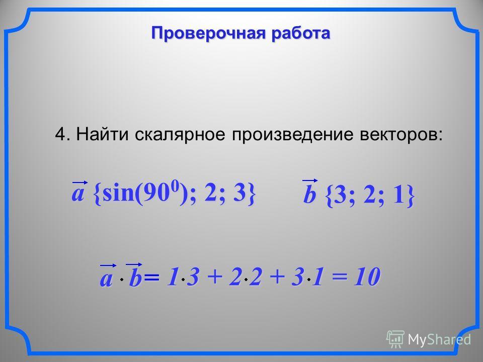 Проверочная работа 4. Найти скалярное произведение векторов: a {sin(90 0 ); 2; 3} b {3; 2; 1} ab = 1 3 + 2 2 + 3 1 = 10 1 3 + 2 2 + 3 1 = 10