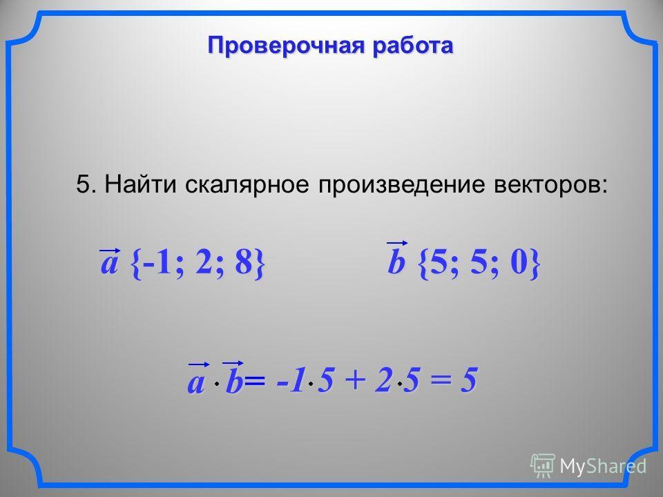 Проверочная работа 5. Найти скалярное произведение векторов: a {-1; 2; 8} b {5; 5; 0} ab = -1 5 + 2 5 = 5 -1 5 + 2 5 = 5