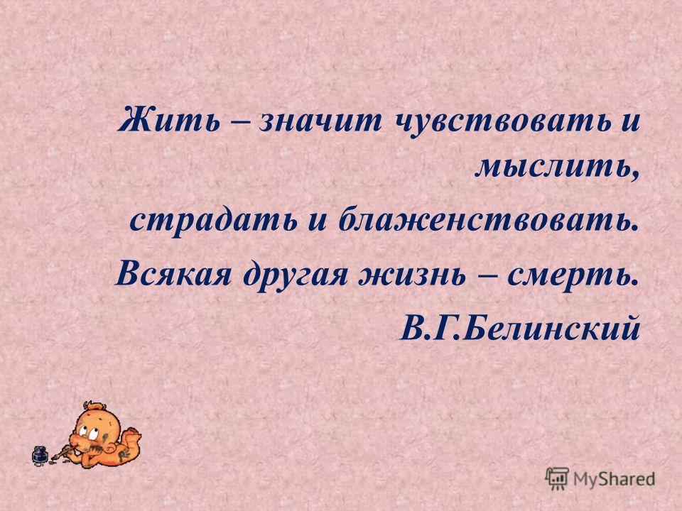 Жить – значит чувствовать и мыслить, страдать и блаженствовать. Всякая другая жизнь – смерть. В.Г.Белинский