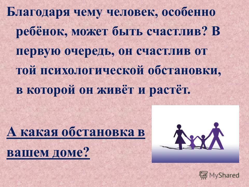 Благодаря чему человек, особенно ребёнок, может быть счастлив? В первую очередь, он счастлив от той психологической обстановки, в которой он живёт и растёт. А какая обстановка в вашем доме?