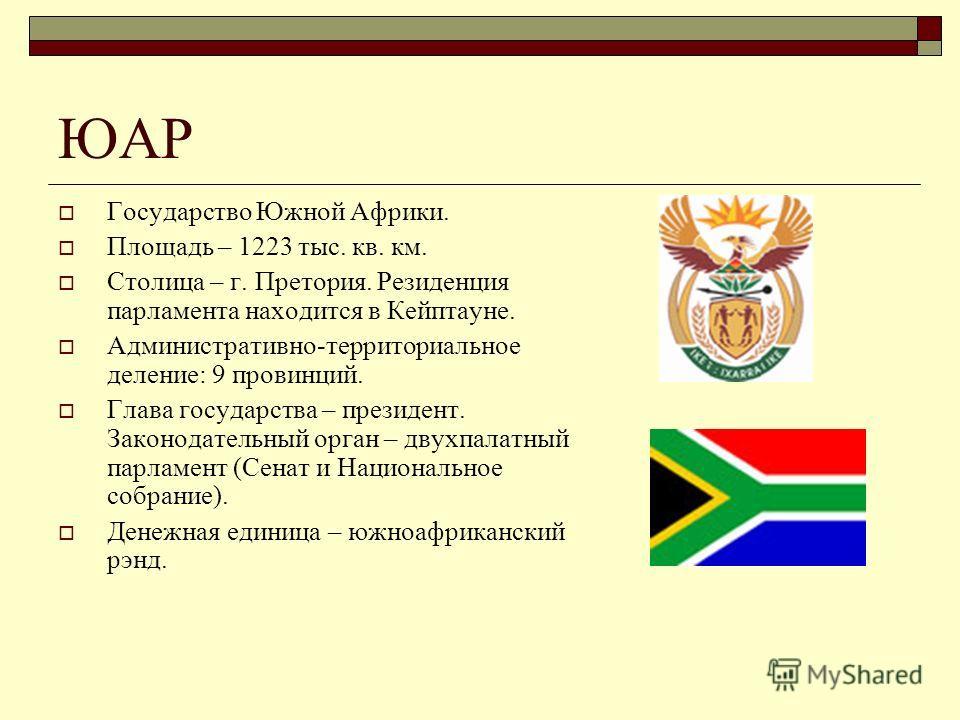 ЮАР Государство Южной Африки. Площадь – 1223 тыс. кв. км. Столица – г. Претория. Резиденция парламента находится в Кейптауне. Административно-территориальное деление: 9 провинций. Глава государства – президент. Законодательный орган – двухпалатный па