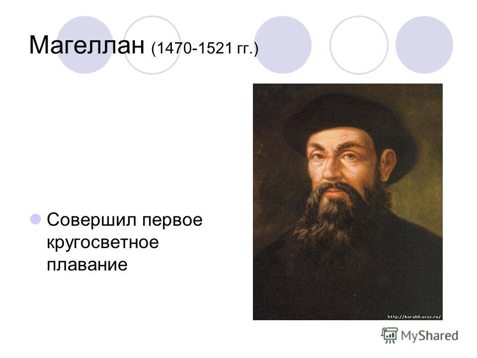 Магеллан (1470-1521 гг.) Совершил первое кругосветное плавание