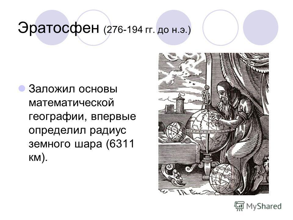 Эратосфен (276-194 гг. до н.э.) Заложил основы математической географии, впервые определил радиус земного шара (6311 км).