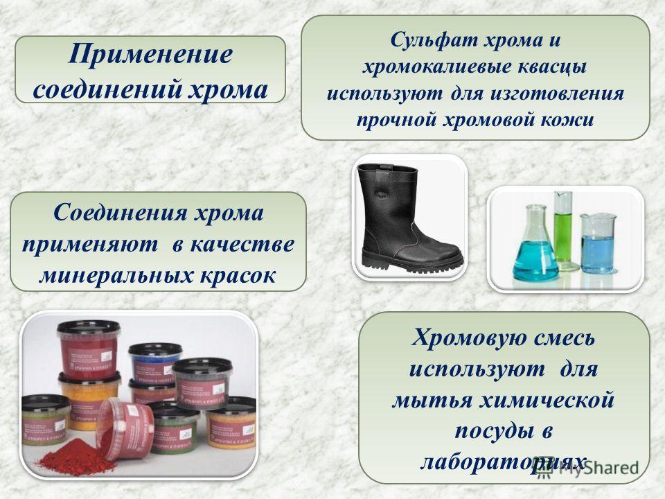 Сульфат хрома и хромокалиевые квасцы используют для изготовления прочной хромовой кожи Соединения хрома применяют в качестве минеральных красок Хромовую смесь используют для мытья химической посуды в лабораториях Применение соединений хрома