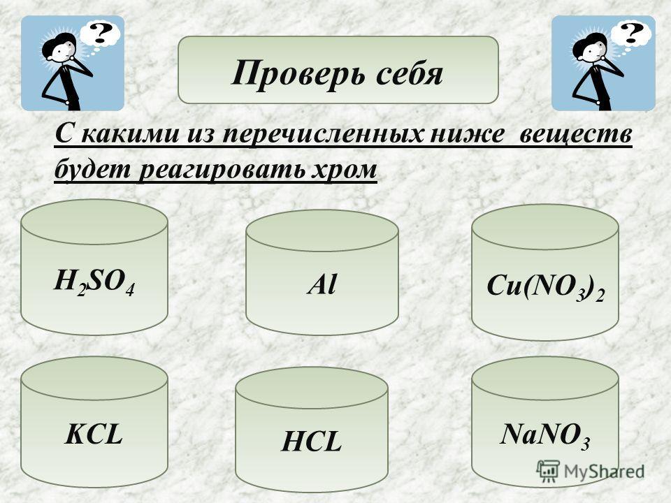Проверь себя С какими из перечисленных ниже веществ будет реагировать хром H 2 SO 4 Al KCL HCL NaNO 3 Cu(NO 3 ) 2