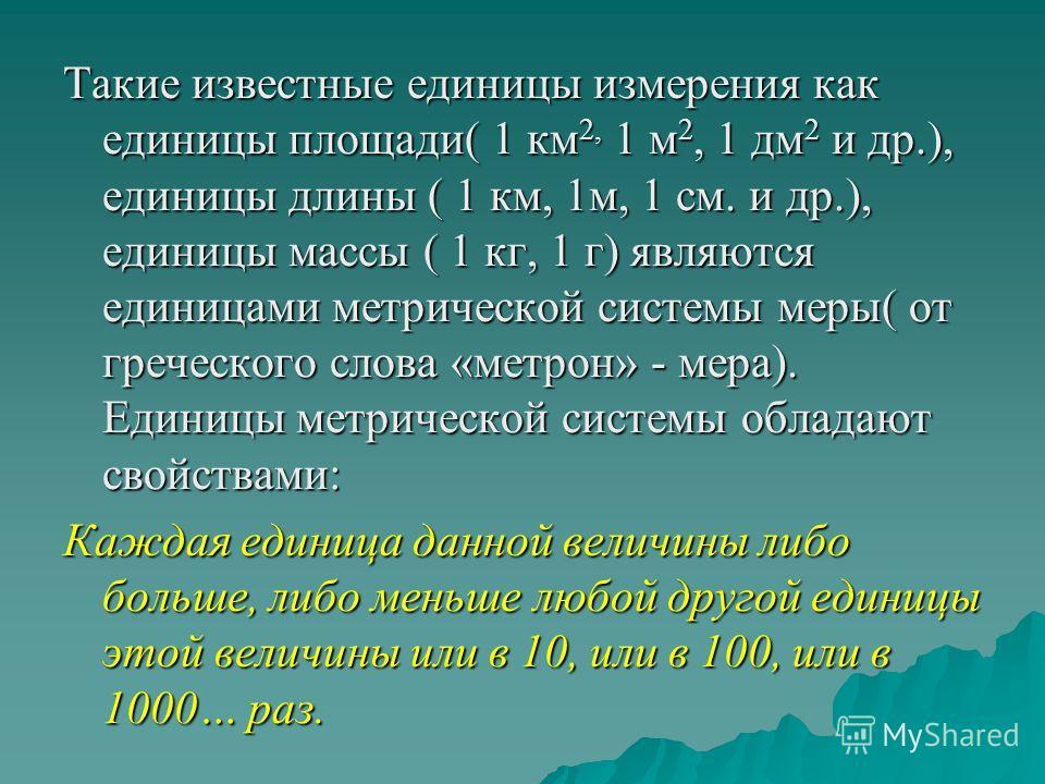 Такие известные единицы измерения как единицы площади( 1 км2, 1 м2, 1 дм2 и др.), единицы длины ( 1 км, 1м, 1 см. и др.), единицы массы ( 1 кг, 1 г) являются единицами метрической системы меры( от греческого слова «метрон» - мера). Единицы метрическо