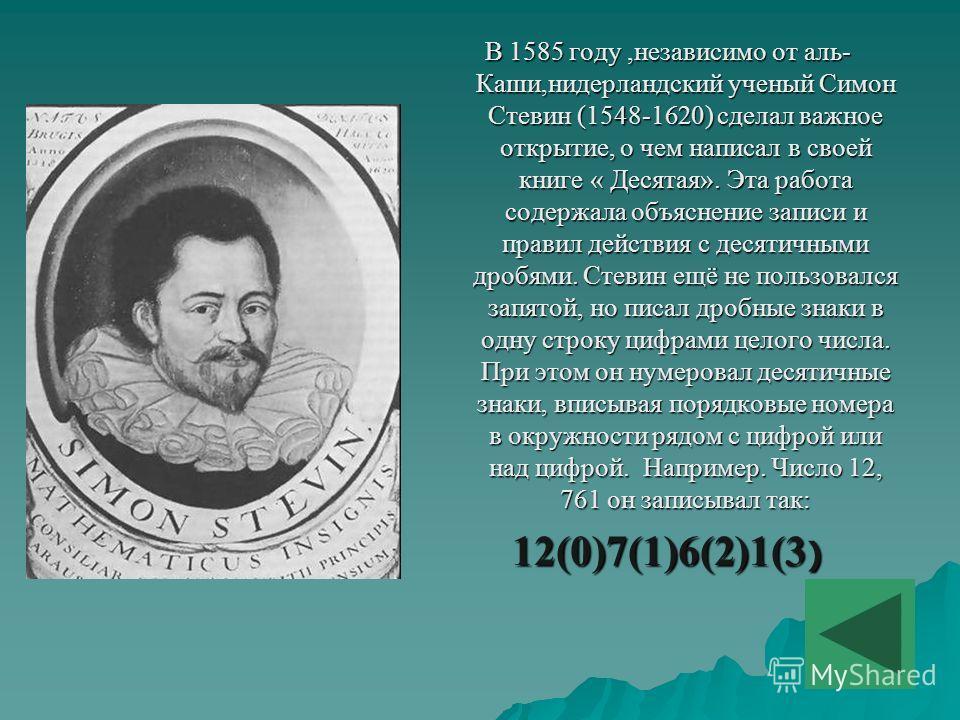 В 1585 году,независимо от аль- Каши,нидерландский ученый Симон Стевин (1548-1620) сделал важное открытие, о чем написал в своей книге « Десятая». Эта работа содержала объяснение записи и правил действия с десятичными дробями. Стевин ещё не пользовалс