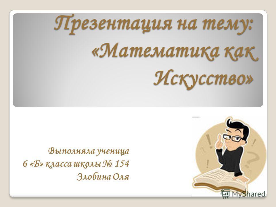 Презентация на тему: «Математика как Искусство» Выполняла ученица 6 «Б» класса школы 154 Злобина Оля