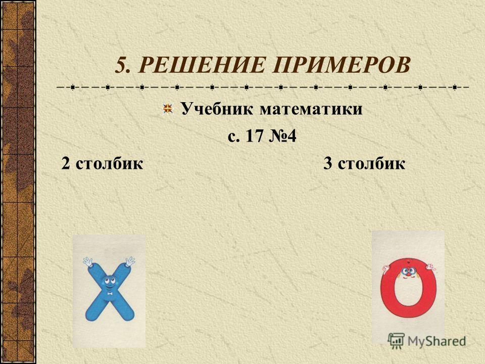 5. РЕШЕНИЕ ПРИМЕРОВ Учебник математики с. 17 4 2 столбик 3 столбик