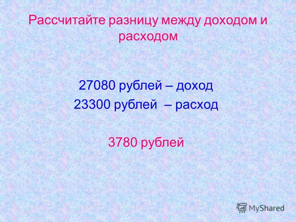 Рассчитайте разницу между доходом и расходом 27080 рублей – доход 23300 рублей – расход 3780 рублей