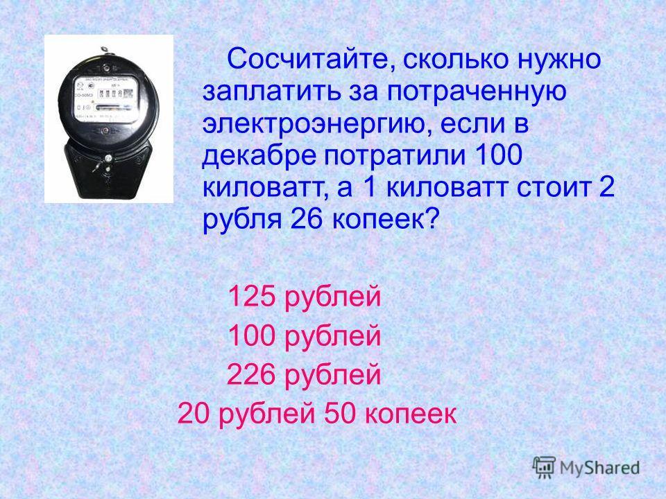 Сосчитайте, сколько нужно заплатить за потраченную электроэнергию, если в декабре потратили 100 киловатт, а 1 киловатт стоит 2 рубля 26 копеек? 125 рублей 100 рублей 226 рублей 20 рублей 50 копеек