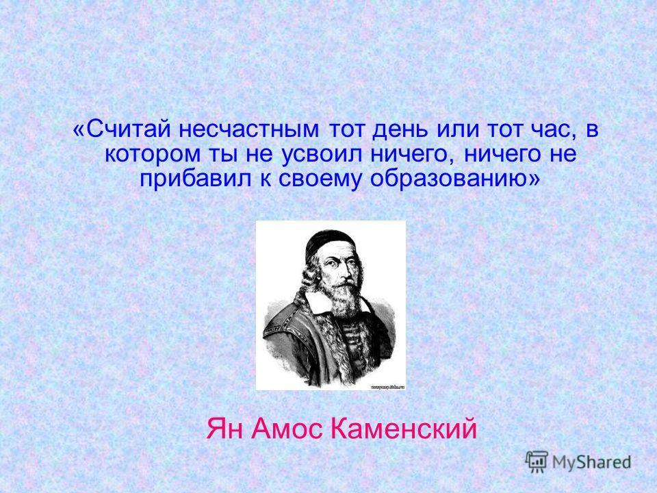 «Считай несчастным тот день или тот час, в котором ты не усвоил ничего, ничего не прибавил к своему образованию» Ян Амос Каменский