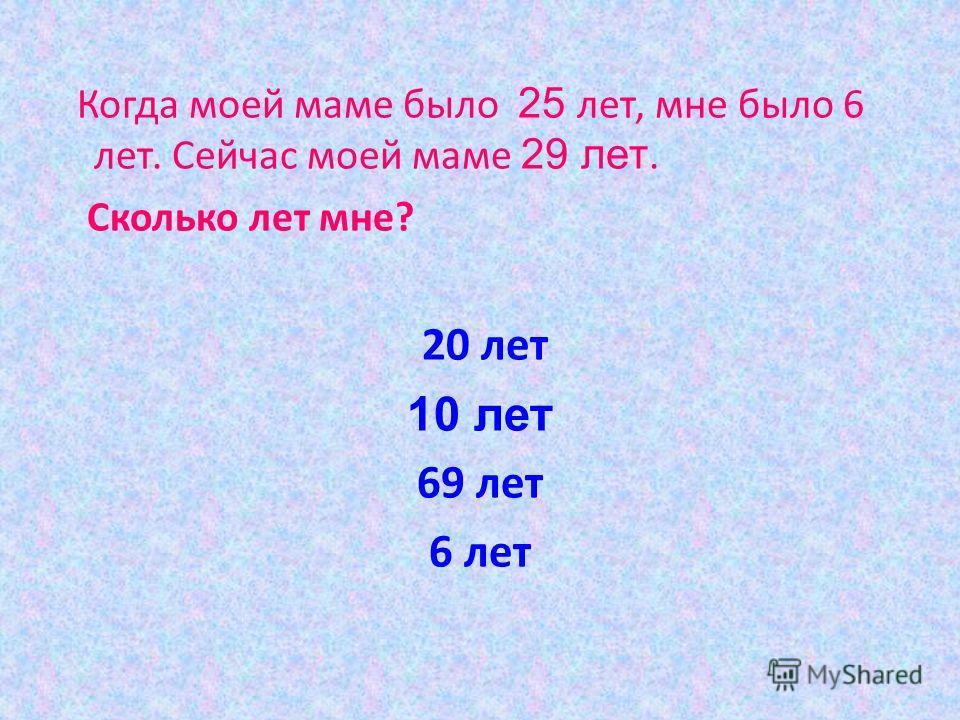 Когда моей маме было 25 лет, мне было 6 лет. Сейчас моей маме 29 лет. Сколько лет мне? 20 лет 10 лет 69 лет 6 лет