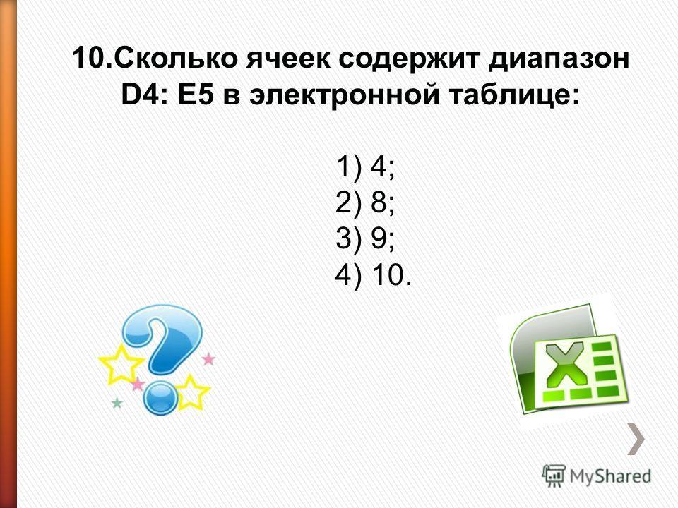 10.Сколько ячеек содержит диапазон D4: E5 в электронной таблице: 1) 4; 2) 8; 3) 9; 4) 10.