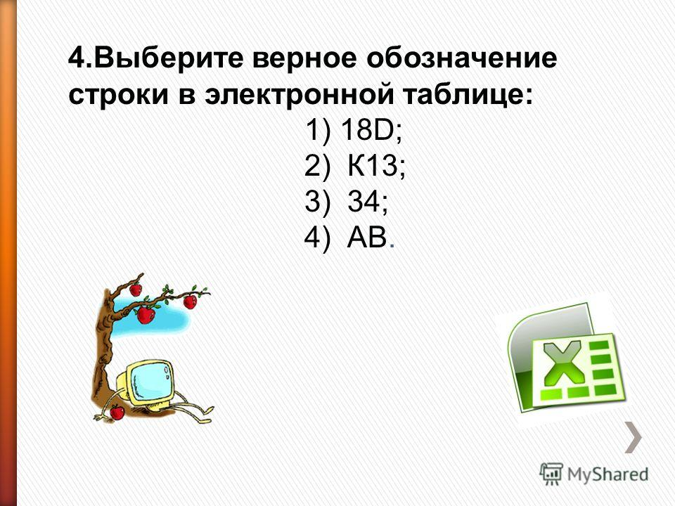 4.Выберите верное обозначение строки в электронной таблице: 1) 18D; 2) К13; 3) 34; 4) АВ.