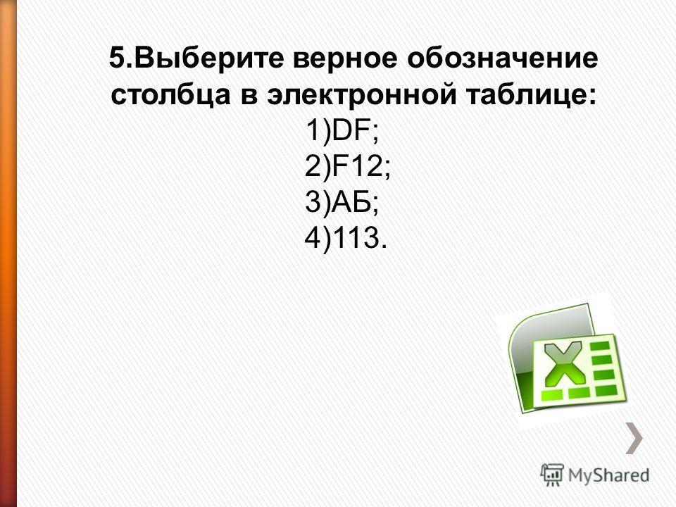 5.Выберите верное обозначение столбца в электронной таблице: 1)DF; 2)F12; 3)АБ; 4)113.