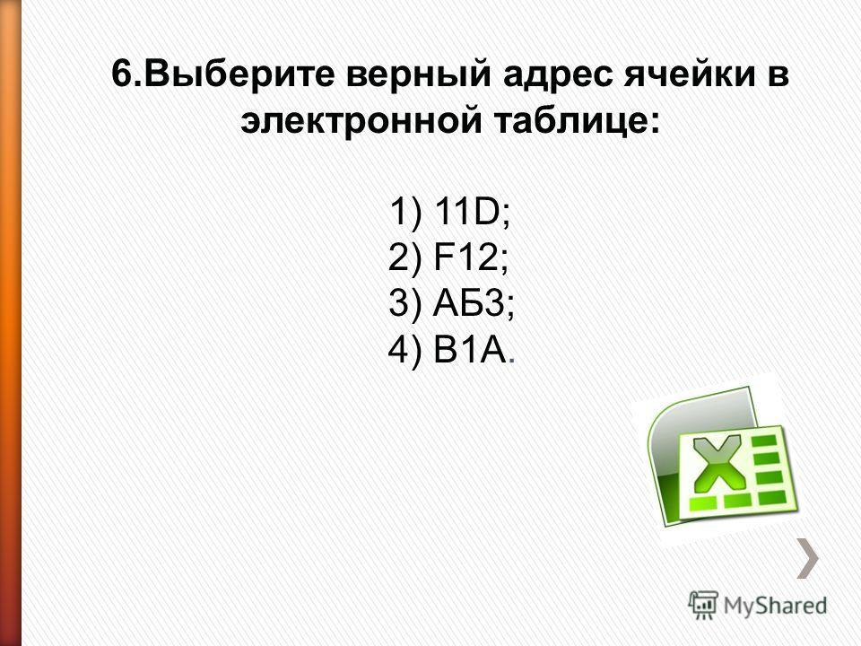 6.Выберите верный адрес ячейки в электронной таблице: 1) 11D; 2) F12; 3) АБ3; 4) В1А.