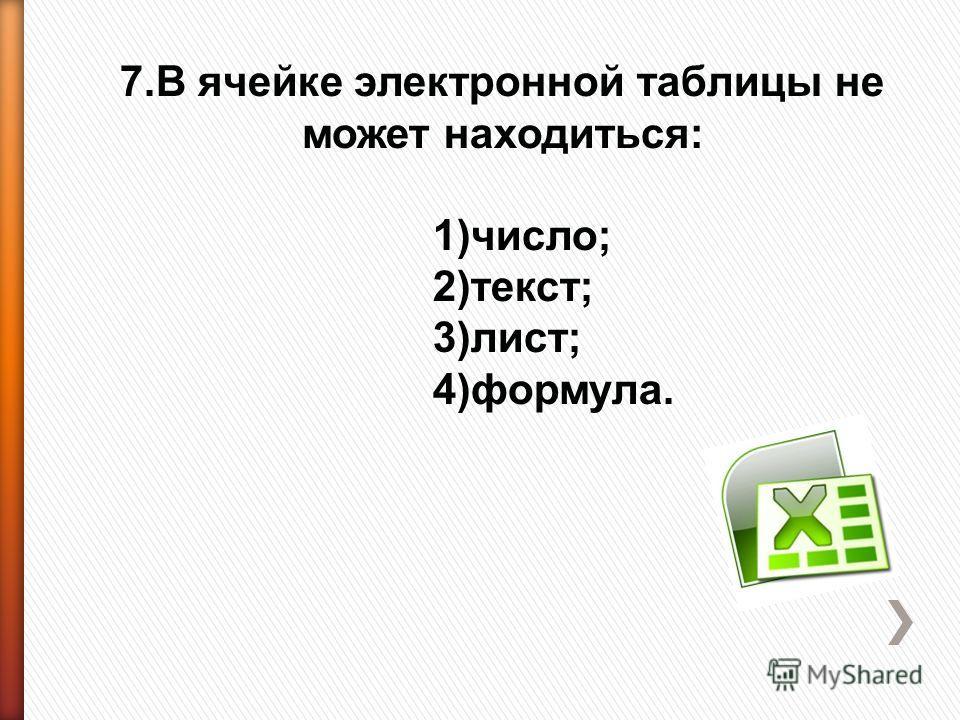 7.В ячейке электронной таблицы не может находиться: 1)число; 2)текст; 3)лист; 4)формула.