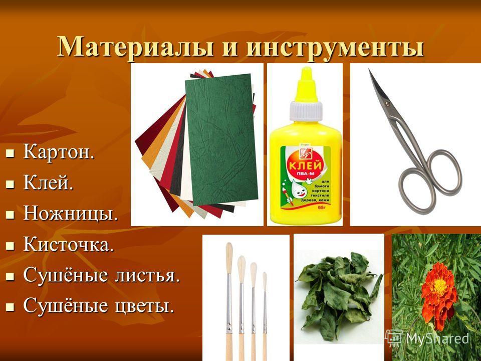 Материалы и инструменты Картон. Клей. Ножницы. Кисточка. Сушёные листья. Сушёные цветы.