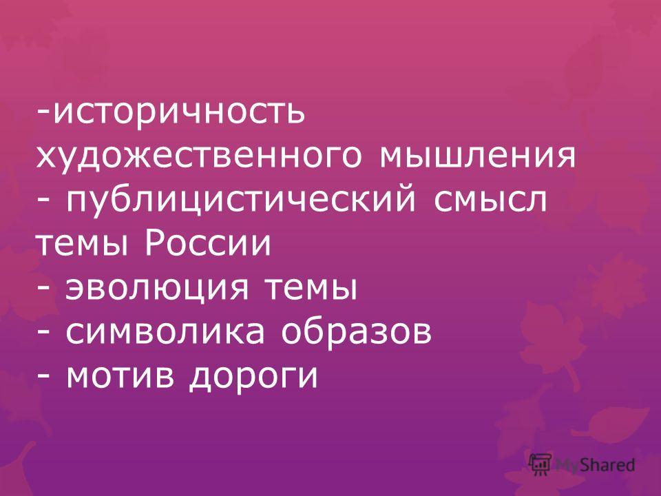 -историчность художественного мышления - публицистический смысл темы России - эволюция темы - символика образов - мотив дороги