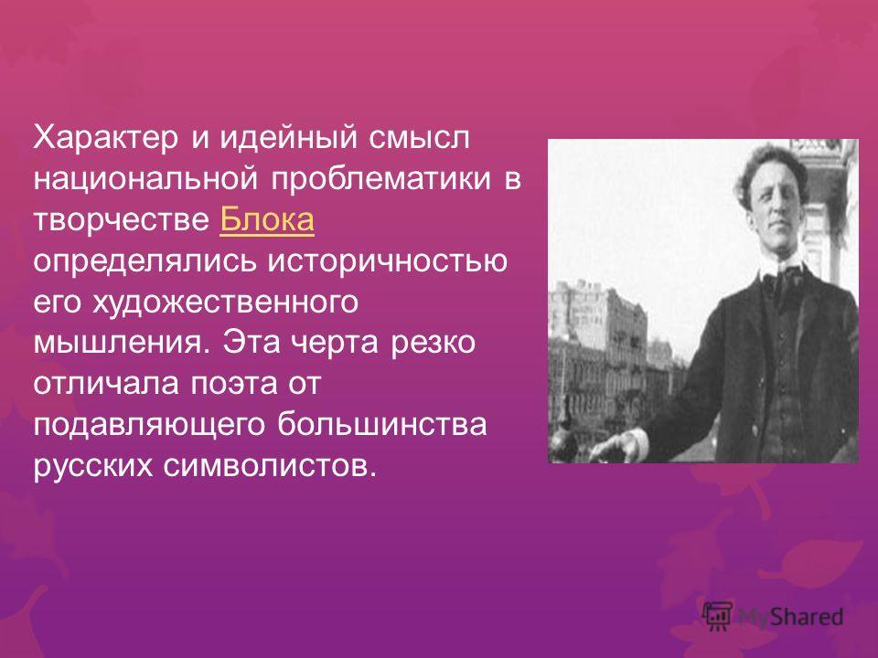 Характер и идейный смысл национальной проблематики в творчестве Блока определялись историчностью его художественного мышления. Эта черта резко отличала поэта от подавляющего большинства русских символистов. Блока