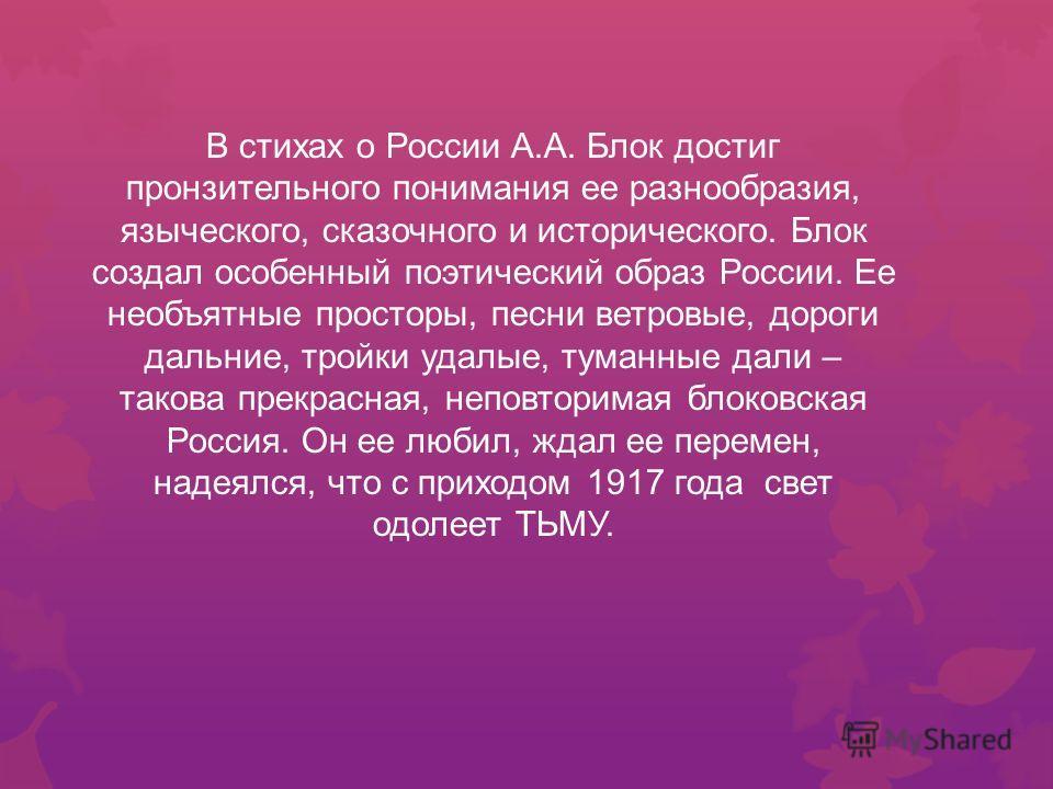 В стихах о России А.А. Блок достиг пронзительного понимания ее разнообразия, языческого, сказочного и исторического. Блок создал особенный поэтический образ России. Ее необъятные просторы, песни ветровые, дороги дальние, тройки удалые, туманные дали