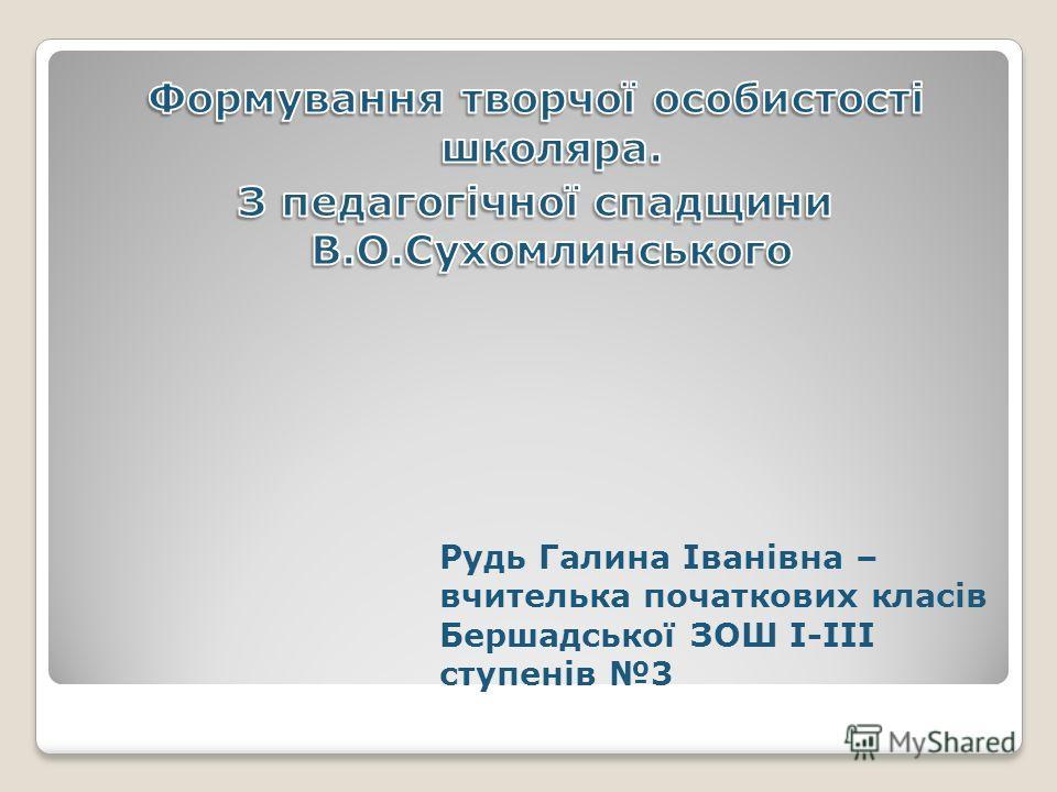Рудь Галина Іванівна – вчителька початкових класів Бершадської ЗОШ І-ІІІ ступенів 3