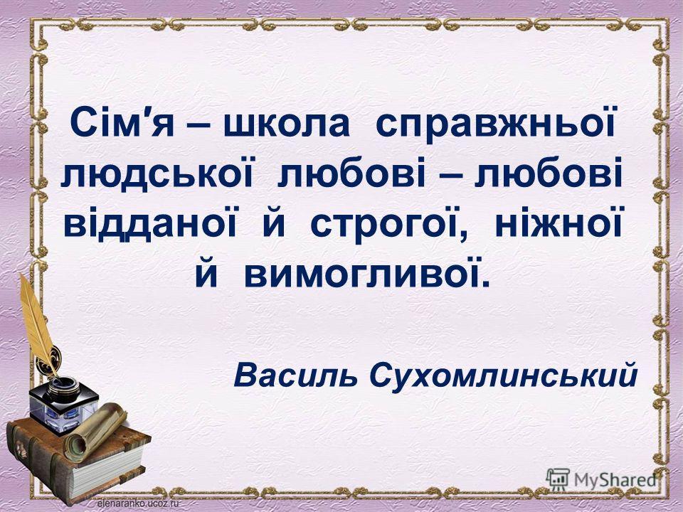 Сімя – школа справжньої людської любові – любові відданої й строгої, ніжної й вимогливої. Василь Сухомлинський