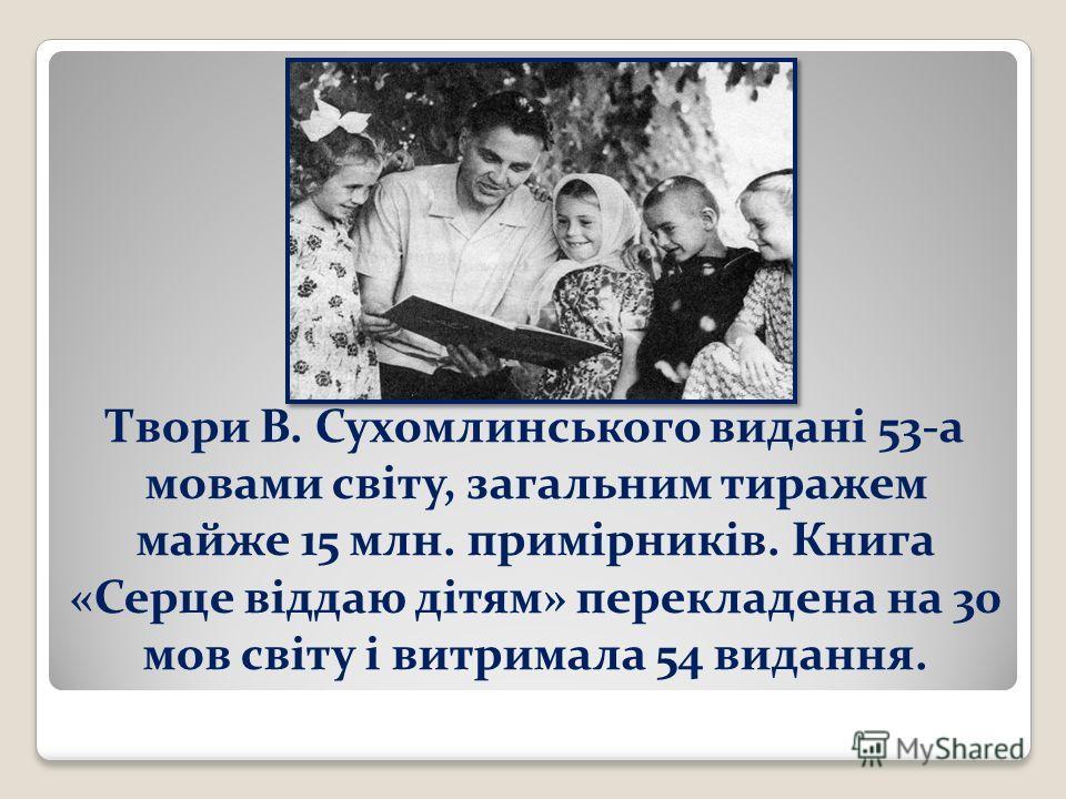 Твори В. Сухомлинського видані 53-а мовами світу, загальним тиражем майже 15 млн. примірників. Книга «Серце віддаю дітям» перекладена на 30 мов світу і витримала 54 видання.