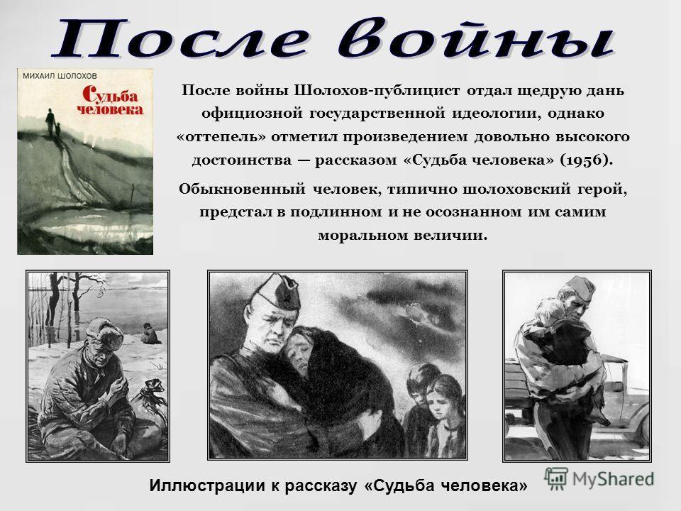 После войны Шолохов-публицист отдал щедрую дань официозной государственной идеологии, однако «оттепель» отметил произведением довольно высокого достоинства рассказом «Судьба человека» (1956). Обыкновенный человек, типично шолоховский герой, предстал