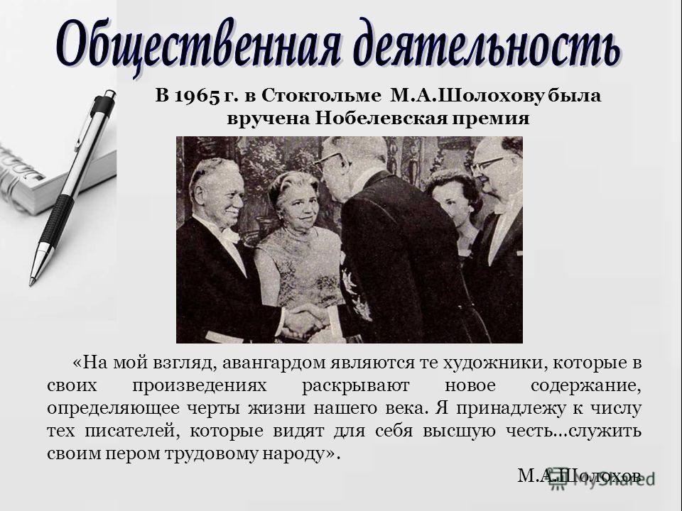 В 1965 г. в Стокгольме М.А.Шолохову была вручена Нобелевская премия «На мой взгляд, авангардом являются те художники, которые в своих произведениях раскрывают новое содержание, определяющее черты жизни нашего века. Я принадлежу к числу тех писателей,
