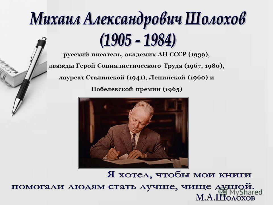 русский писатель, академик АН СССР (1939), дважды Герой Социалистического Труда (1967, 1980), лауреат Сталинской (1941), Ленинской (1960) и Нобелевской премии (1965)