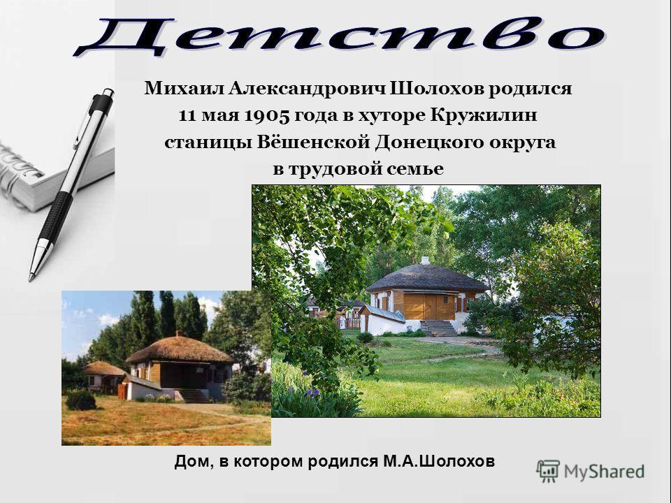 Михаил Александрович Шолохов родился 11 мая 1905 года в хуторе Кружилин станицы Вёшенской Донецкого округа в трудовой семье Дом, в котором родился М.А.Шолохов