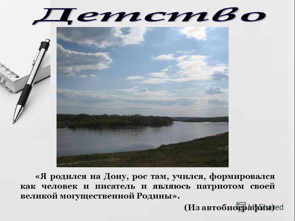 «Я родился на Дону, рос там, учился, формировался как человек и писатель и являюсь патриотом своей великой могущественной Родины». (Из автобиографии)