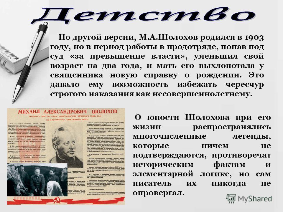 По другой версии, М.А.Шолохов родился в 1903 году, но в период работы в продотряде, попав под суд «за превышение власти», уменьшил свой возраст на два года, и мать его выхлопотала у священника новую справку о рождении. Это давало ему возможность избе