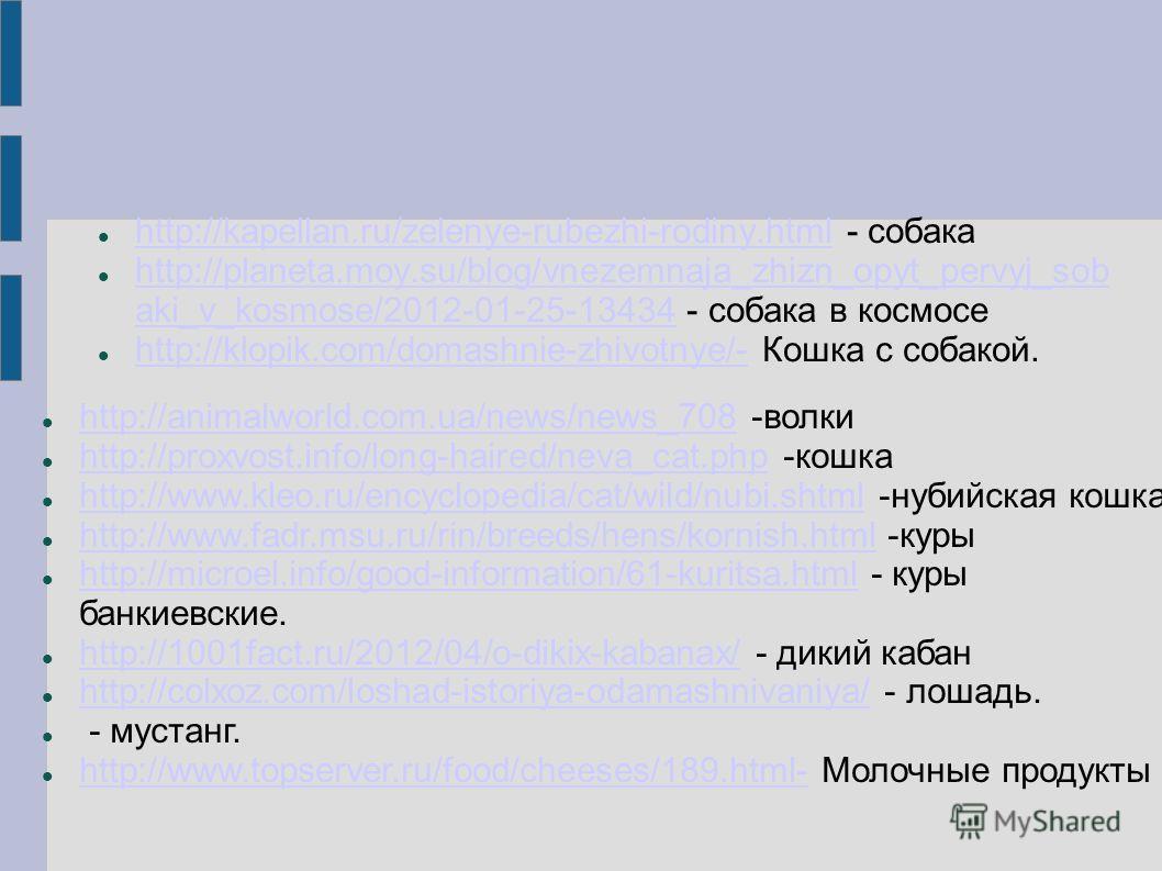 http://kapellan.ru/zelenye-rubezhi-rodiny.html - собака http://kapellan.ru/zelenye-rubezhi-rodiny.html http://planeta.moy.su/blog/vnezemnaja_zhizn_opyt_pervyj_sob aki_v_kosmose/2012-01-25-13434 - собака в космосе http://planeta.moy.su/blog/vnezemnaja