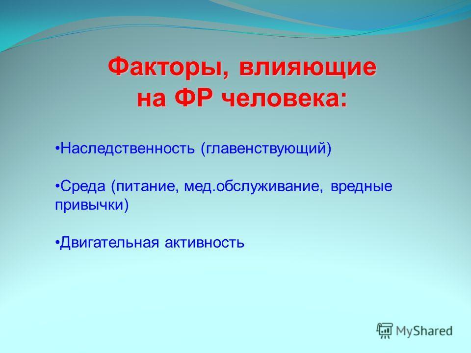 Факторы, влияющие на ФР человека: Наследственность (главенствующий) Среда (питание, мед.обслуживание, вредные привычки) Двигательная активность