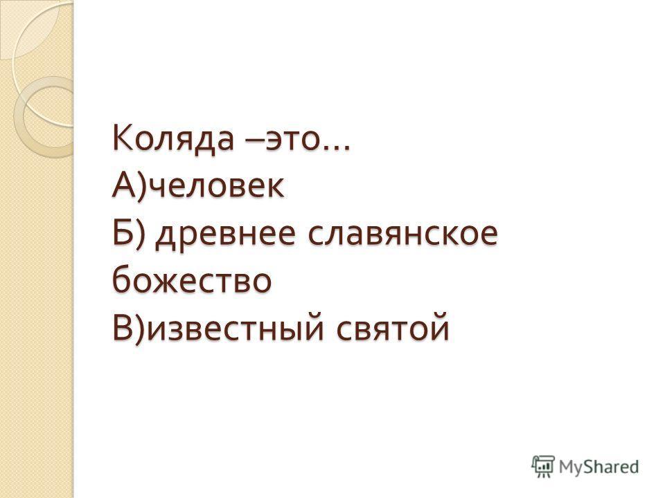 Коляда – это … А ) человек Б ) древнее славянское божество В ) известный святой
