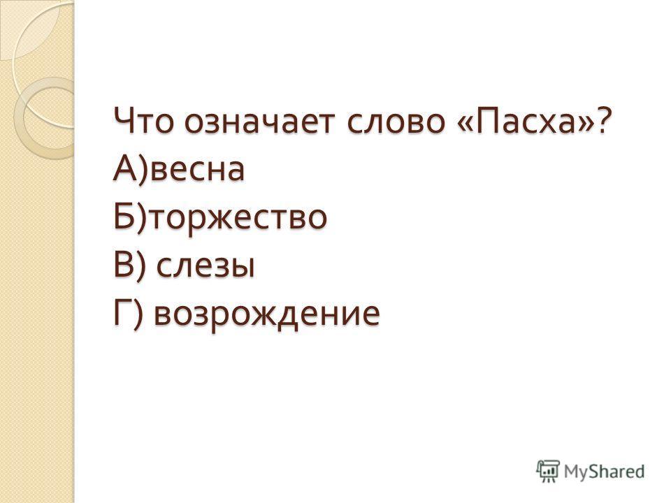 Что означает слово « Пасха »? А ) весна Б ) торжество В ) слезы Г ) возрождение